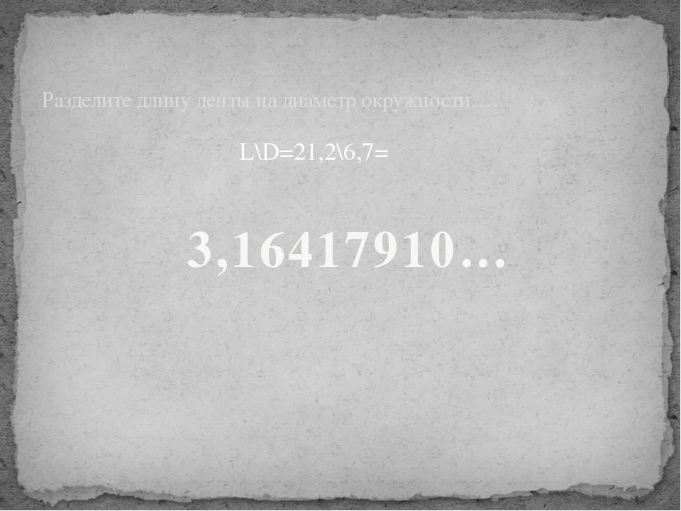 L\D=21,2\6,7= Разделите длину ленты на диаметр окружности…. 3,16417910…