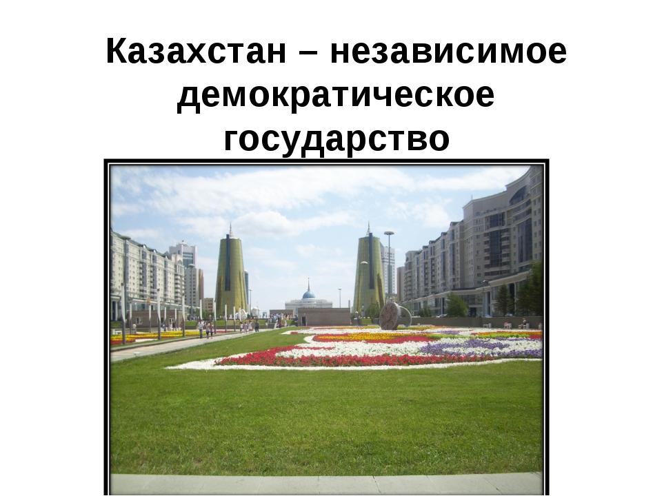 Казахстан – независимое демократическое государство