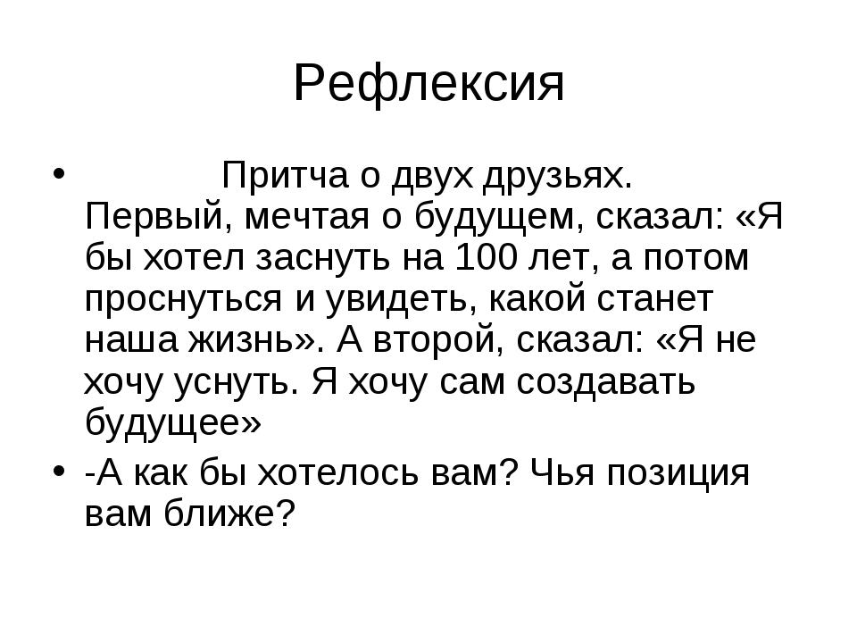 Рефлексия Притча о двух друзьях. Первый, мечтая о будущем, сказал: «Я бы хоте...