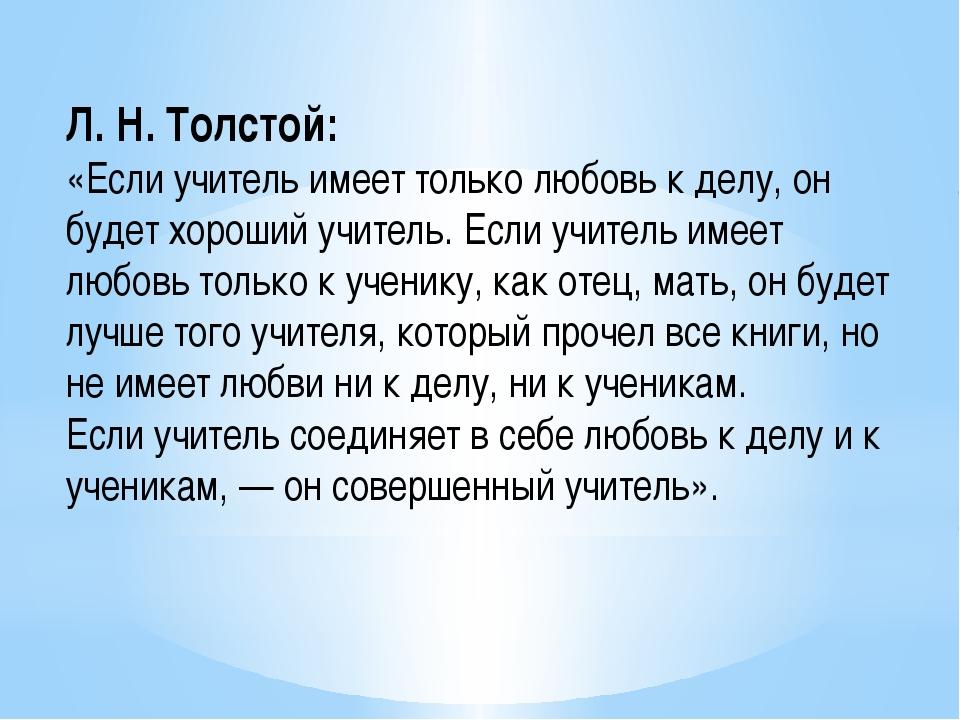 Л. Н. Толстой: «Если учитель имеет только любовь к делу, он будет хороший учи...
