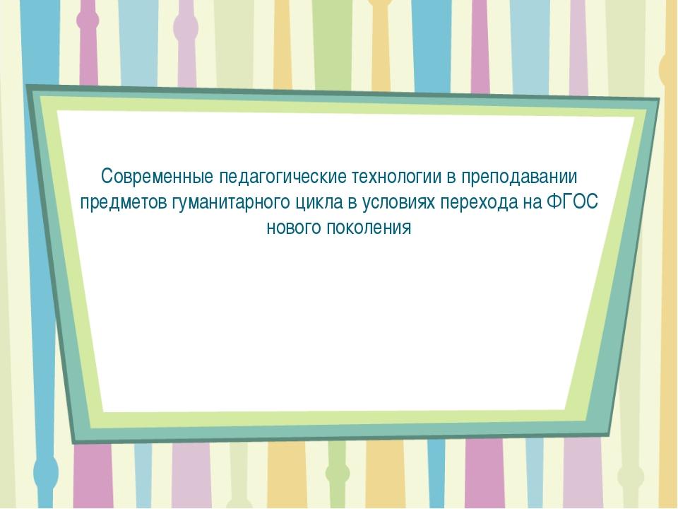 Современные педагогические технологии в преподавании предметов гуманитарного...