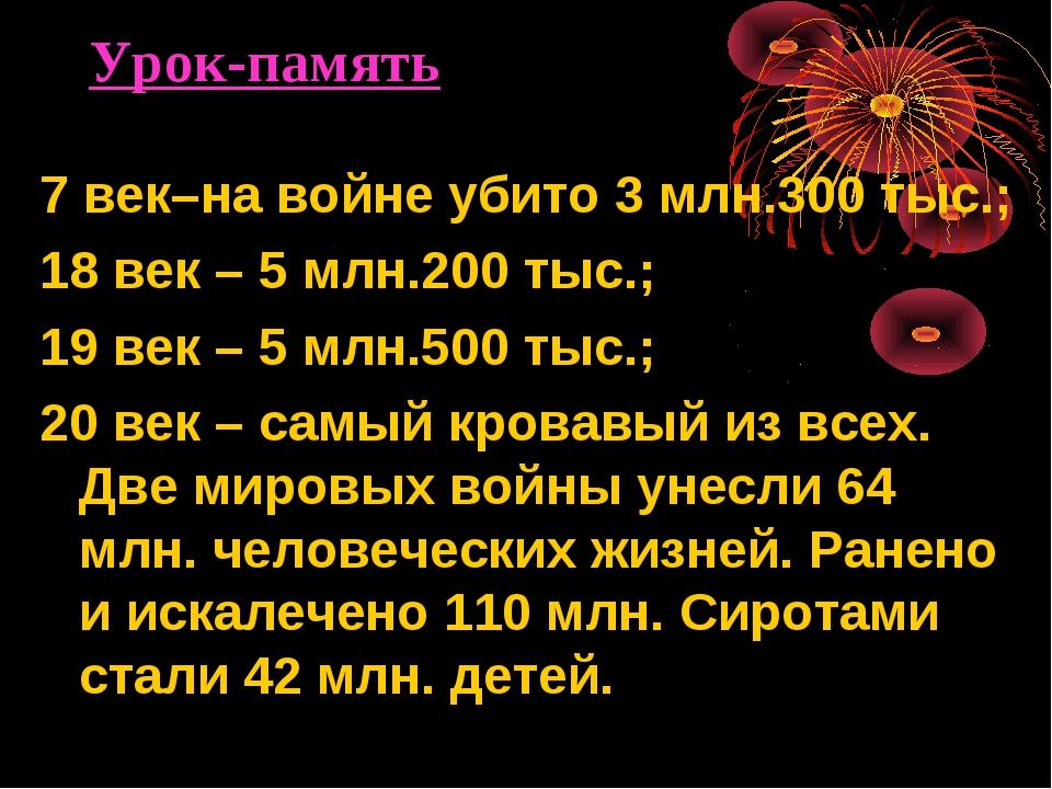 Урок-память 7 век–на войне убито 3 млн.300 тыс.; 18 век – 5 млн.200 тыс.; 19...