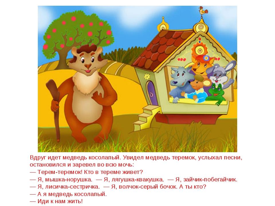 Вдруг идет медведь косолапый. Увидел медведь теремок, услыхал песни, останови...