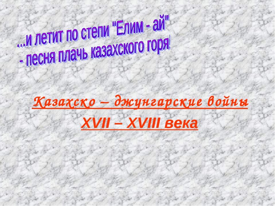 Казахско – джунгарские войны XVII – XVIII века