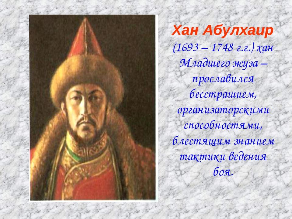 Хан Абулхаир (1693 – 1748 г.г.) хан Младшего жуза – прославился бесстрашием,...