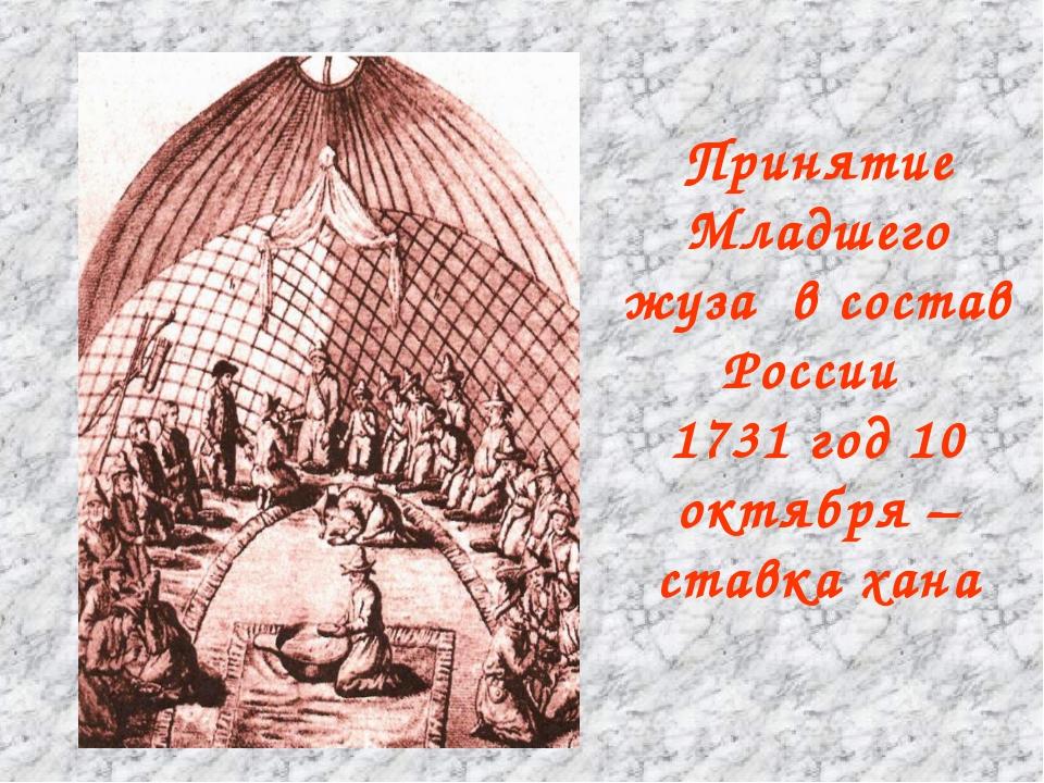 Принятие Младшего жуза в состав России 1731 год 10 октября – ставка хана
