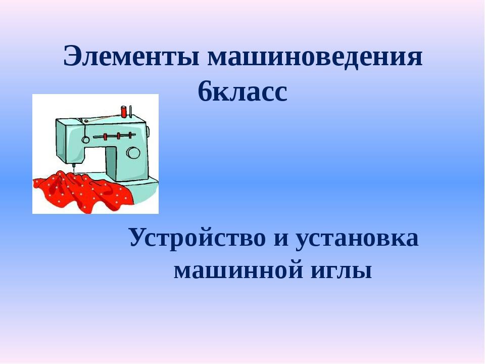 Элементы машиноведения 6класс Устройство и установка машинной иглы