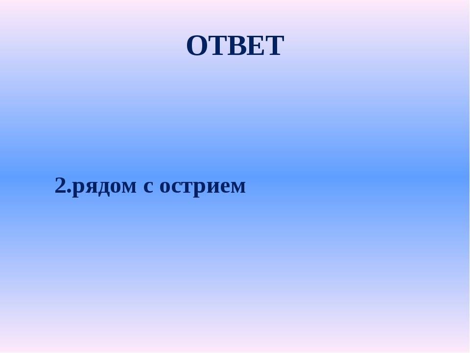 ОТВЕТ 2.рядом с острием