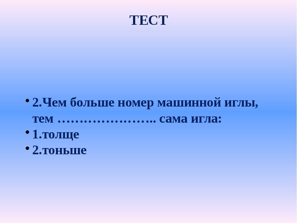 ТЕСТ 2.Чем больше номер машинной иглы, тем ………………….. сама игла: 1.толще 2.тон...