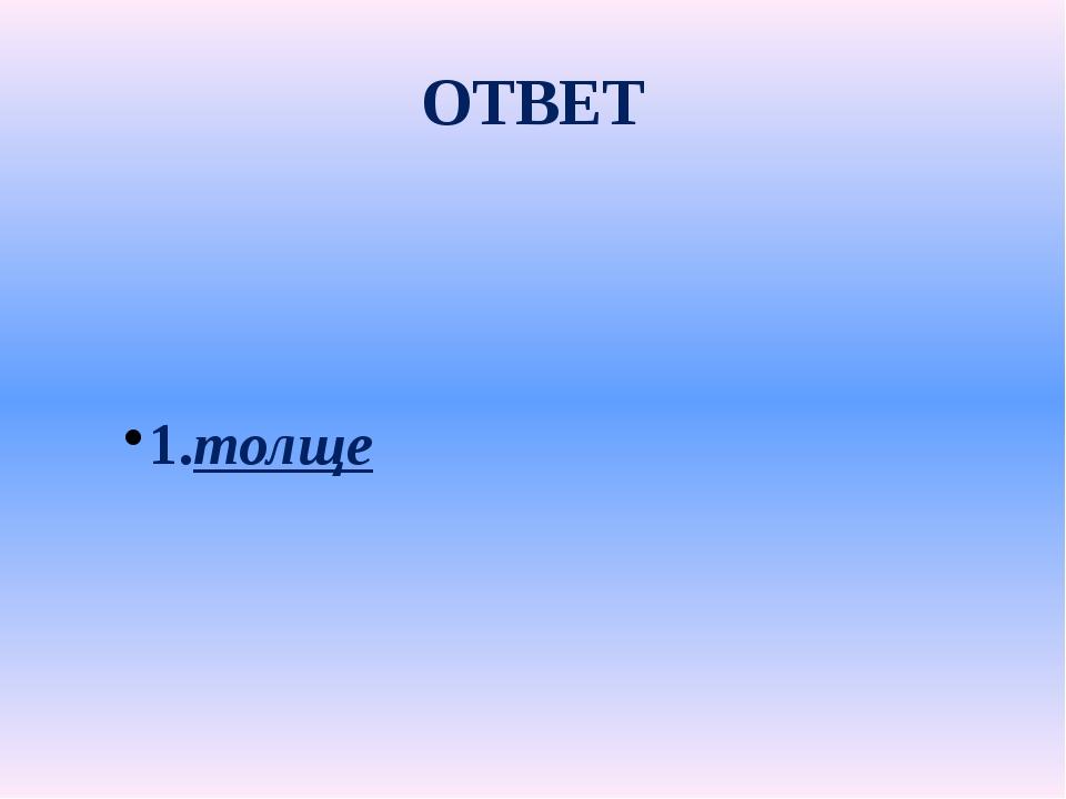 ОТВЕТ 1.толще