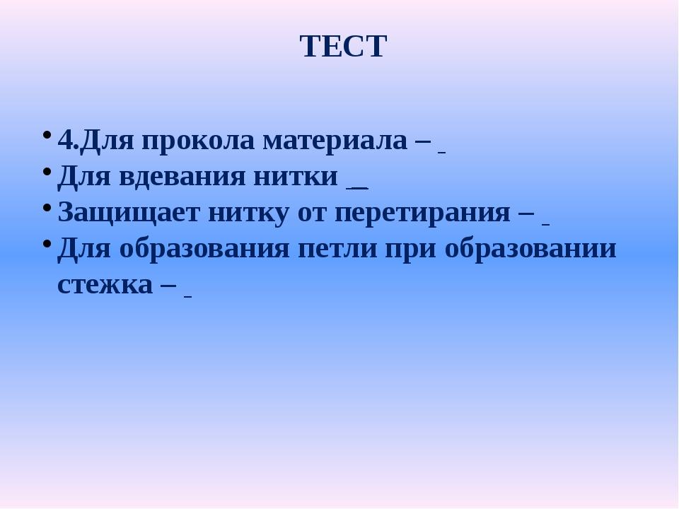 ТЕСТ 4.Для прокола материала – Для вдевания нитки _ Защищает нитку от перети...