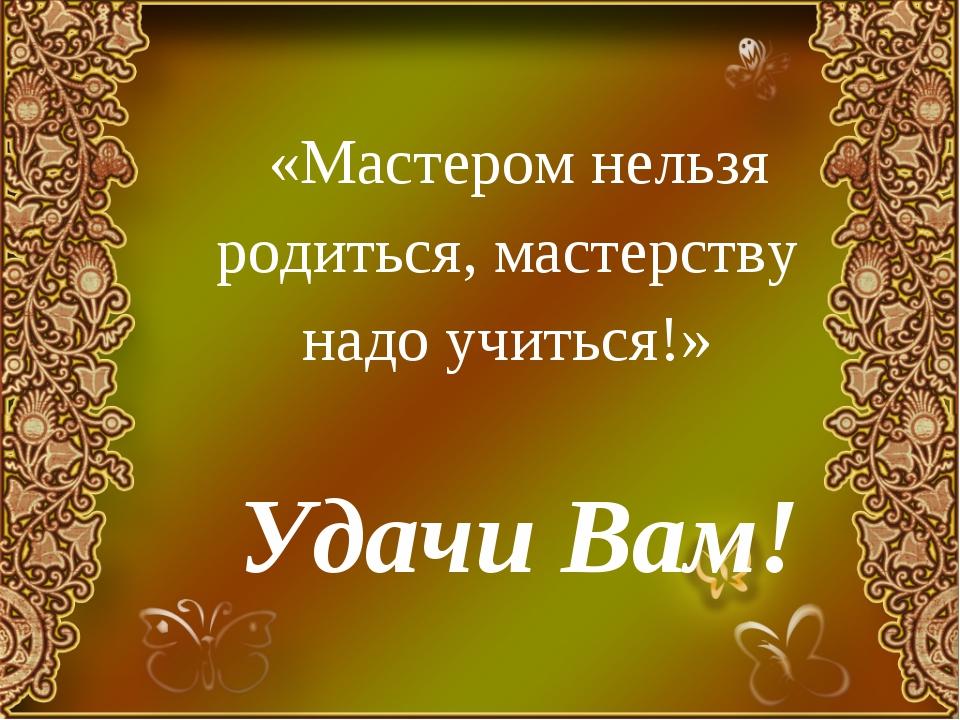 «Мастером нельзя родиться, мастерству надо учиться!»  Удачи Вам!