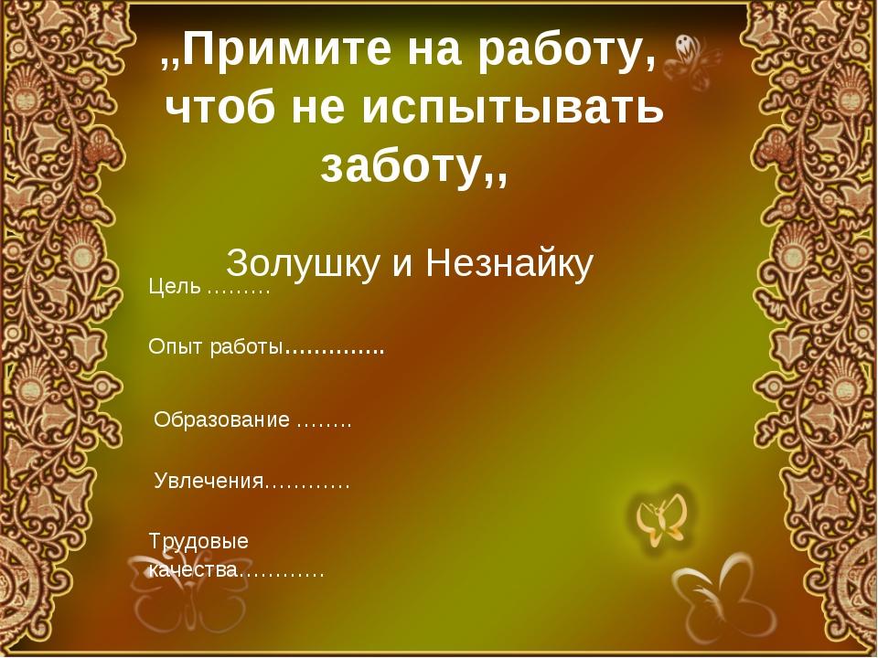 ,,Примите на работу, чтоб не испытывать заботу,, Золушку и Незнайку Цель ………...