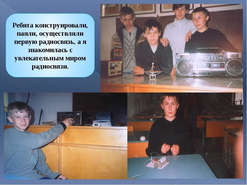 Ребята конструировали, паяли, осуществляли первую радиосвязь, а я знакомилась...