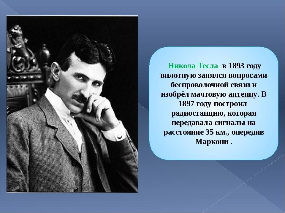 Никола Тесла в 1893 году вплотную занялся вопросами беспроволочной связи и и...