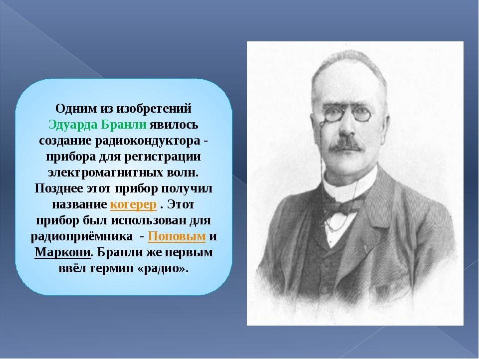 Одним из изобретений Эдуарда Бранли явилось создание радиокондуктора- прибор...