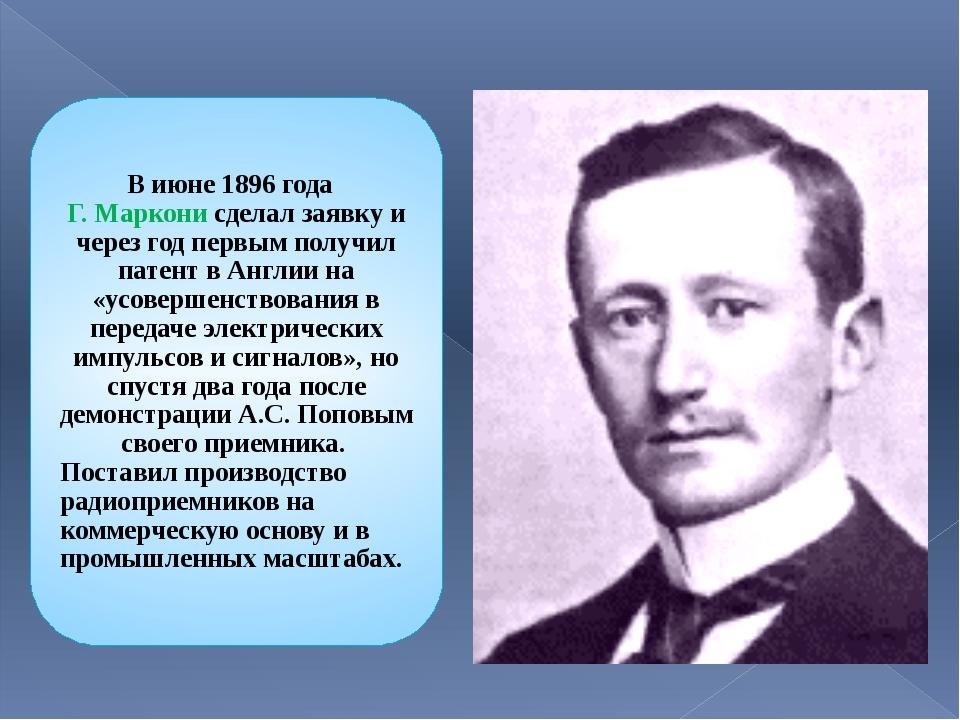 В июне 1896 года Г. Маркони сделал заявку и через год первым получил патент в...