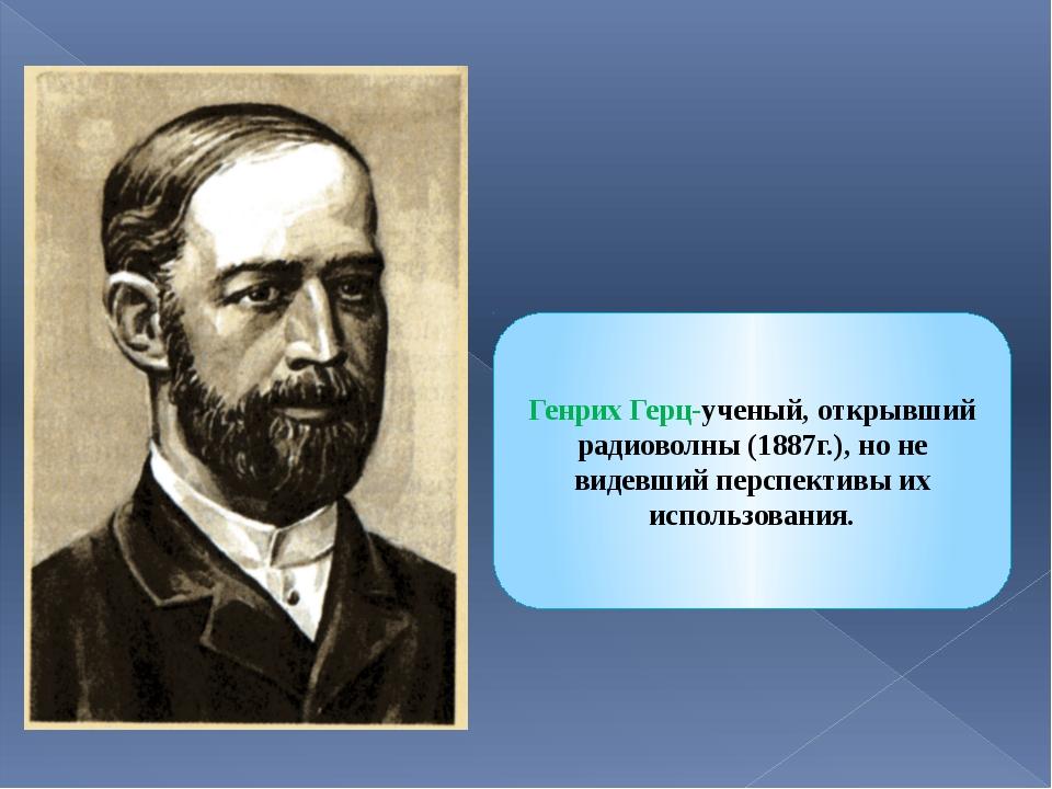 Генрих Герц-ученый, открывший радиоволны (1887г.), но не видевший перспективы...