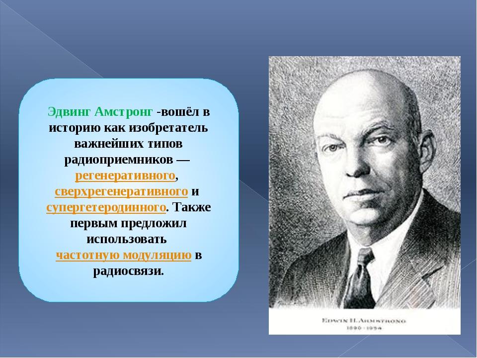 Эдвинг Амстронг -вошёл в историю как изобретатель важнейших типов радиоприемн...