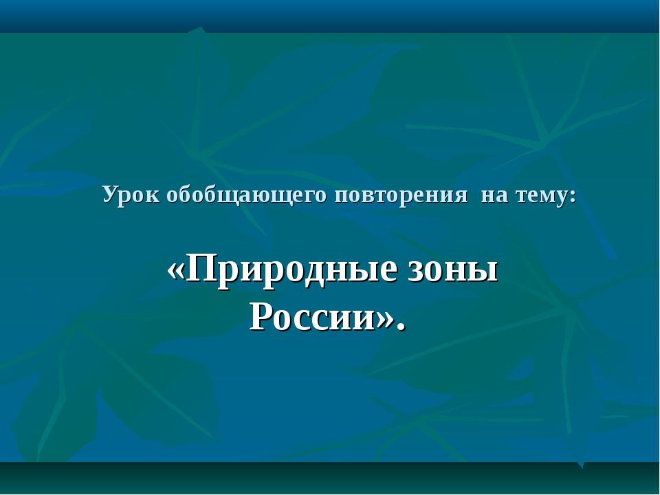 Урок обобщающего повторения на тему: «Природные зоны России».