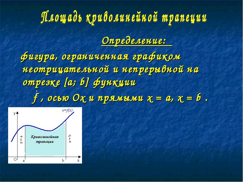 Определение: фигура, ограниченная графиком неотрицательной и непрерывной на...