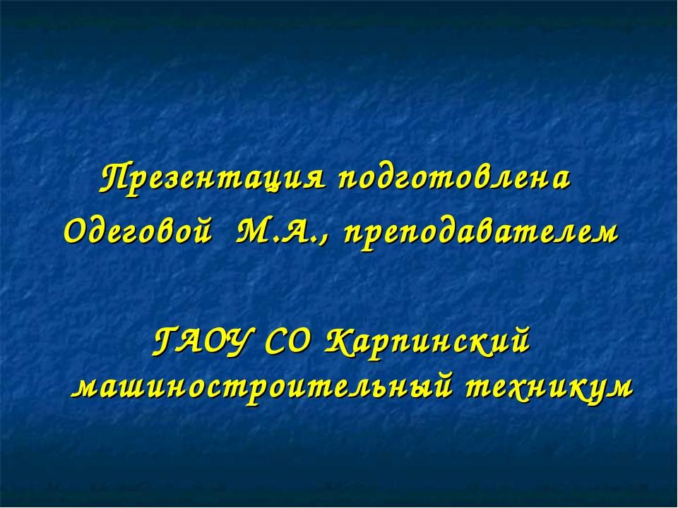 Презентация подготовлена Одеговой М.А., преподавателем ГАОУ СО Карпинский маш...