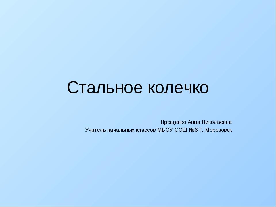 Стальное колечко Прощенко Анна Николаевна Учитель начальных классов МБОУ СОШ...