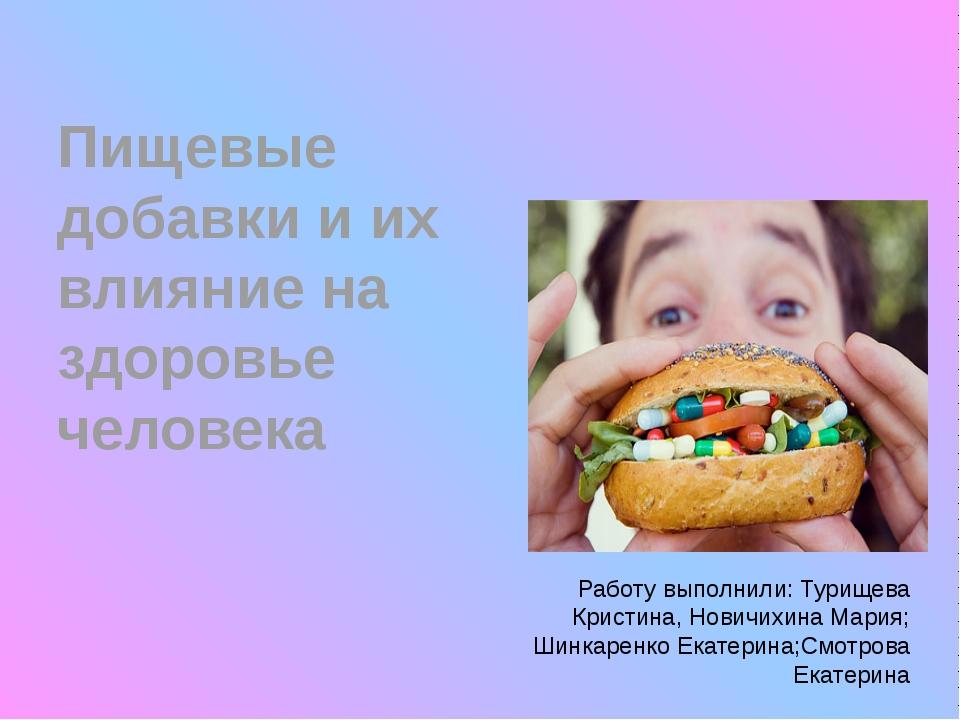 Пищевые добавки и их влияние на здоровье человека Работу выполнили: Турищева...