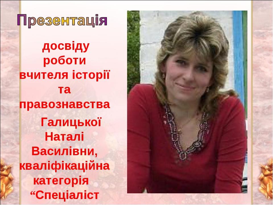 досвіду роботи вчителя історії та правознавства Галицької Наталі Василівни,...