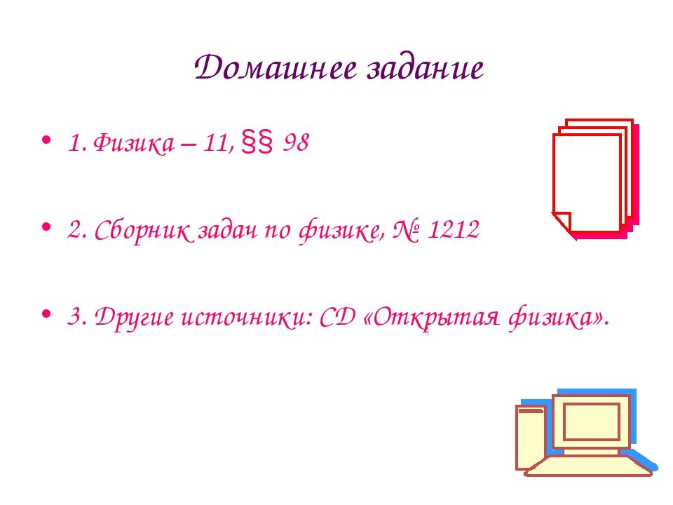 Домашнее задание 1. Физика – 11, §§ 98 2. Сборник задач по физике, № 1212 3....