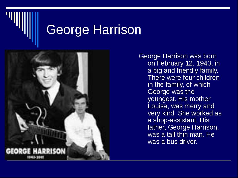 George Harrison George Harrison was born on February 12, 1943, in a big and f...