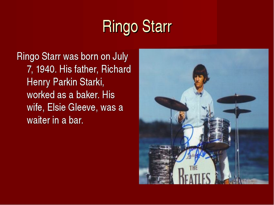 Ringo Starr Ringo Starr was born on July 7, 1940. His father, Richard Henry P...
