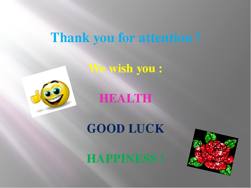 Thank you for attention ! We wish you : HEALTH GOOD LUCK HAPPINESS !