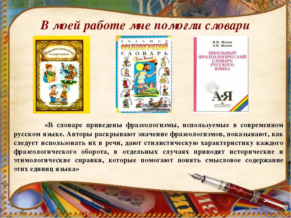 В моей работе мне помогли словари «В словаре приведены фразеологизмы, использ...
