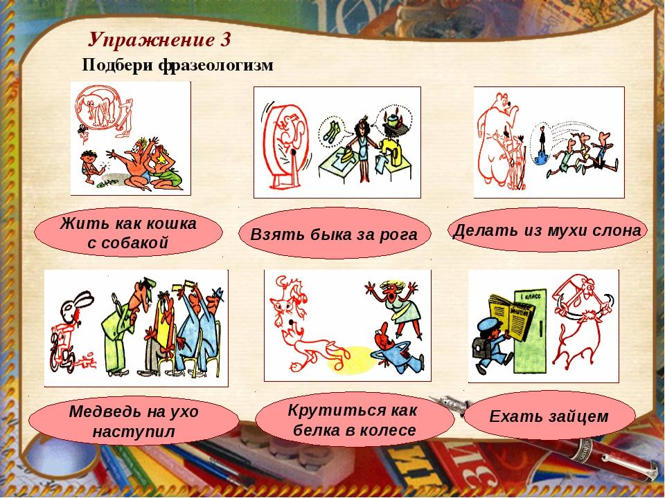 Упражнение 3 Подбери фразеологизм Делать из мухи слона Жить как кошка с собак...