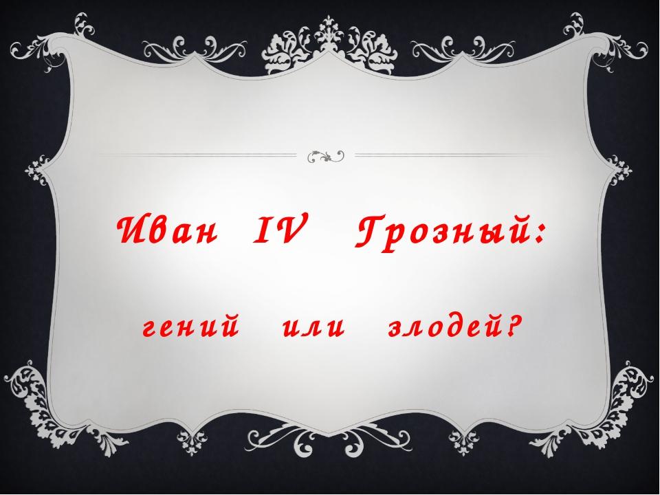 Иван IV Грозный: гений или злодей?