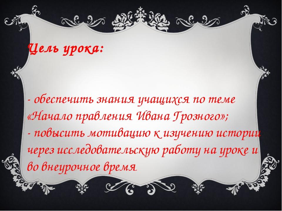 Цель урока: - обеспечить знания учащихся по теме «Начало правления Ивана Гроз...