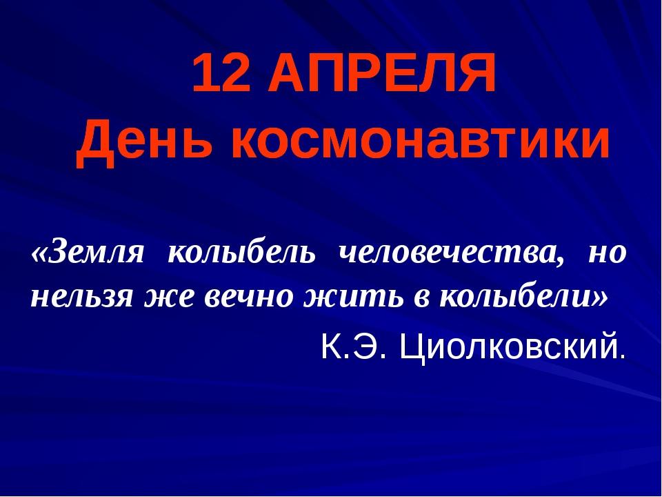 12 АПРЕЛЯ День космонавтики «Земля колыбель человечества, но нельзя же вечно...