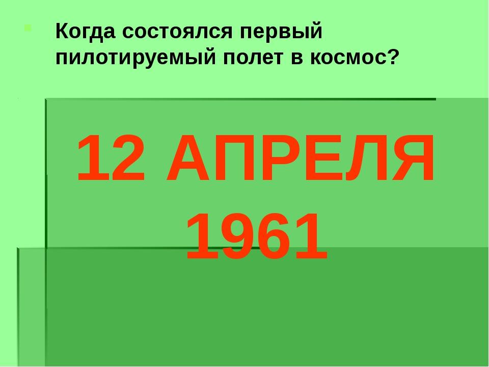 Когда состоялся первый пилотируемый полет в космос? 12 АПРЕЛЯ 1961
