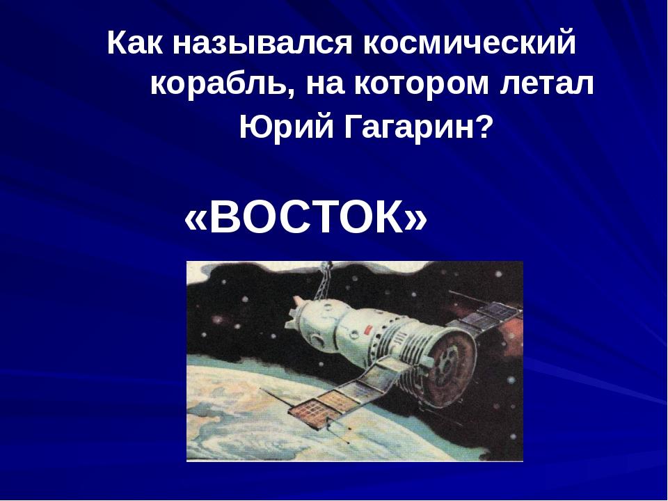 Как назывался космический корабль, на котором летал Юрий Гагарин? «ВОСТОК»