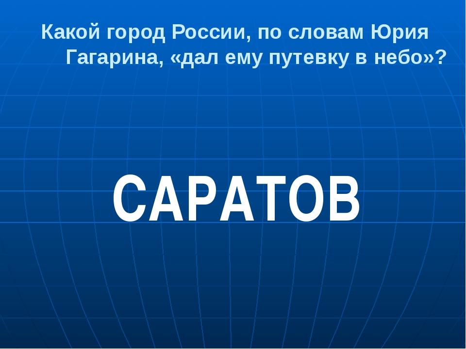 Какой город России, по словам Юрия Гагарина, «дал ему путевку в небо»? САРАТОВ