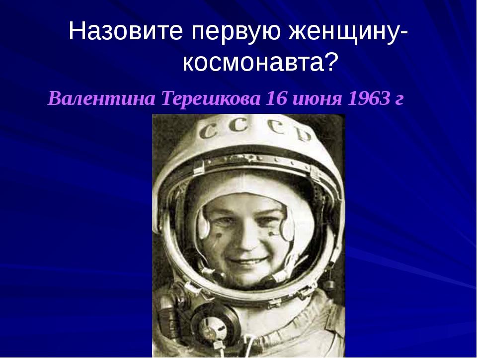 Назовите первую женщину-космонавта? Валентина Терешкова 16 июня 1963 г