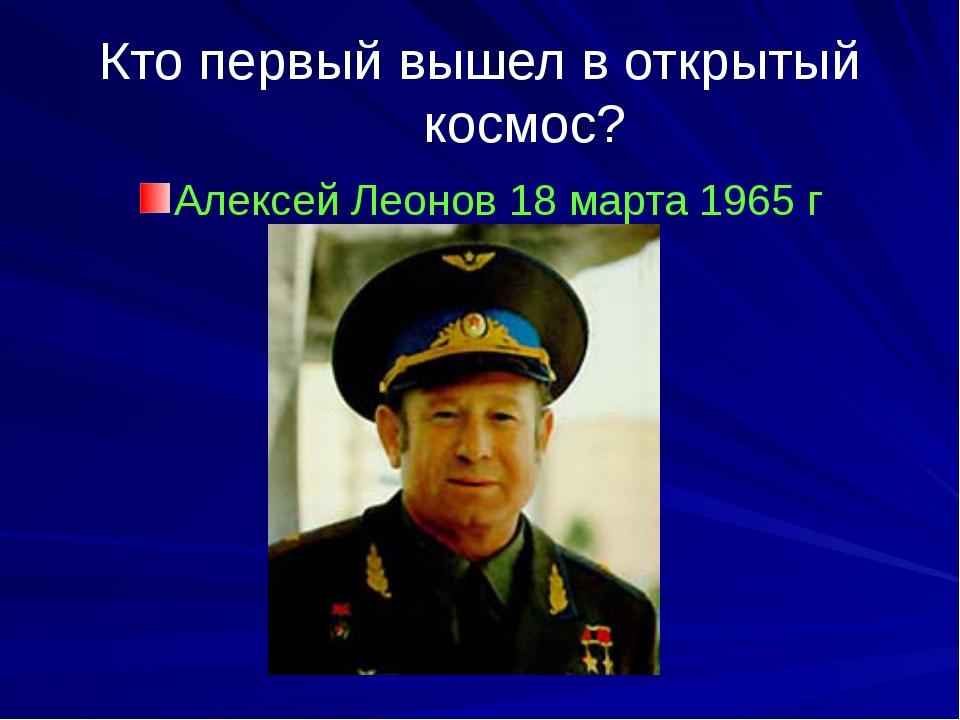Кто первый вышел в открытый космос? Алексей Леонов 18 марта 1965 г