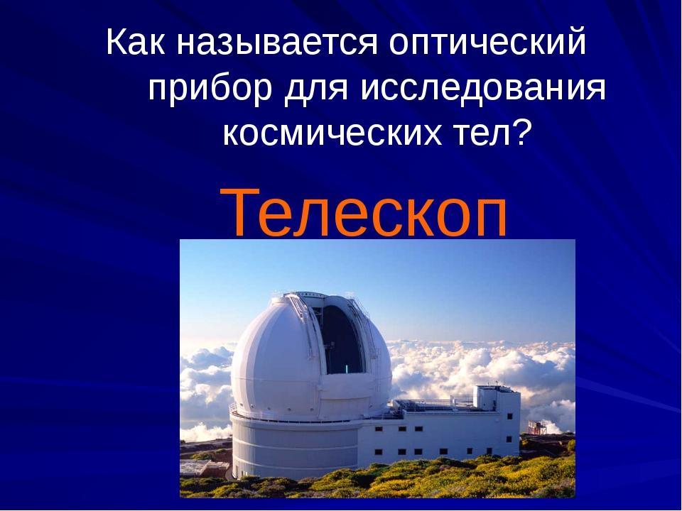 Как называется оптический прибор для исследования космических тел? Телескоп