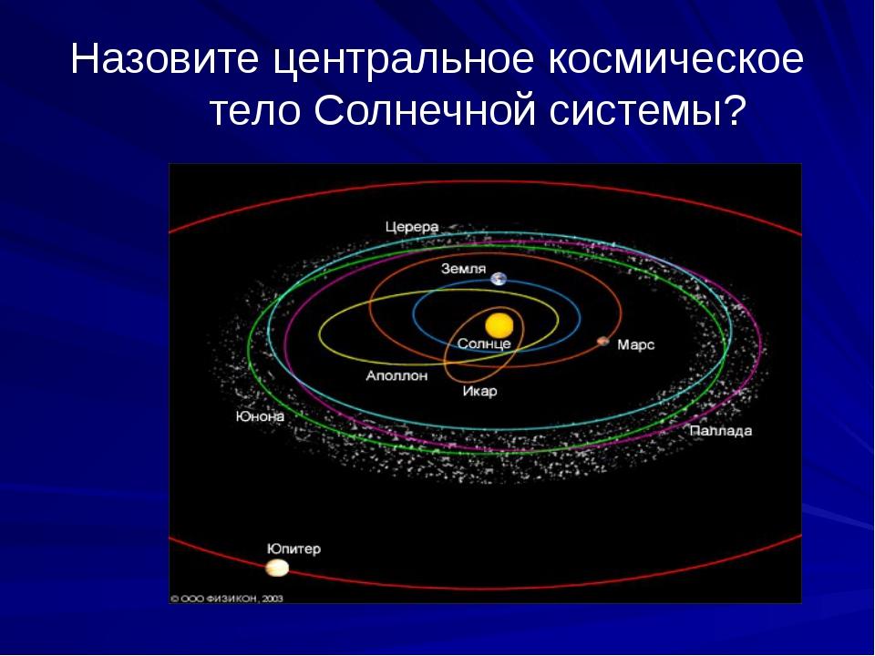 Назовите центральное космическое тело Солнечной системы?