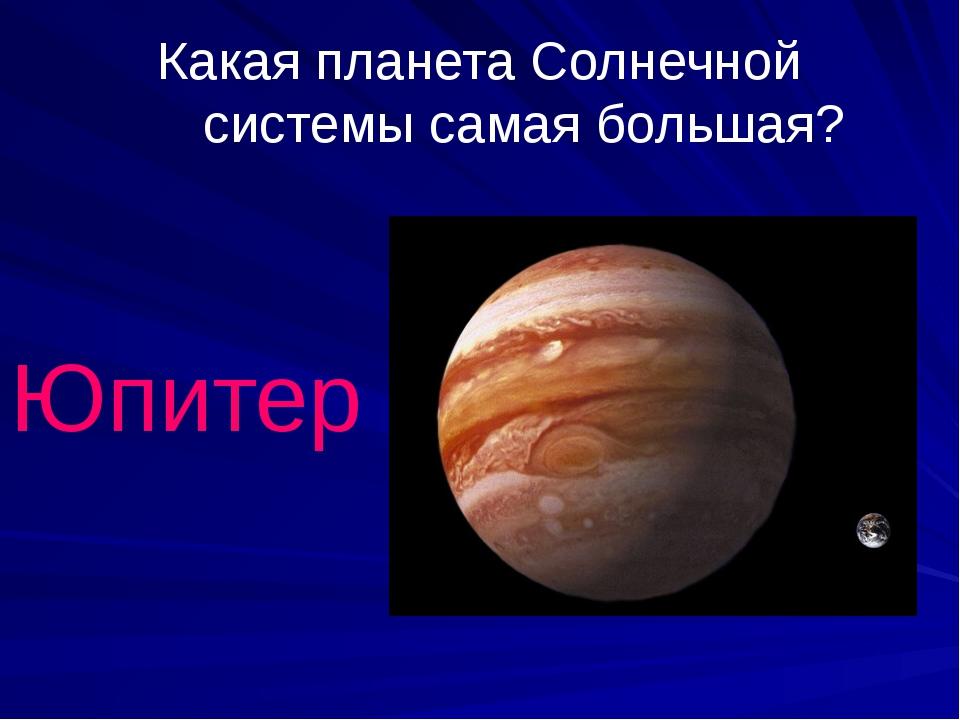 Какая планета Солнечной системы самая большая? Юпитер
