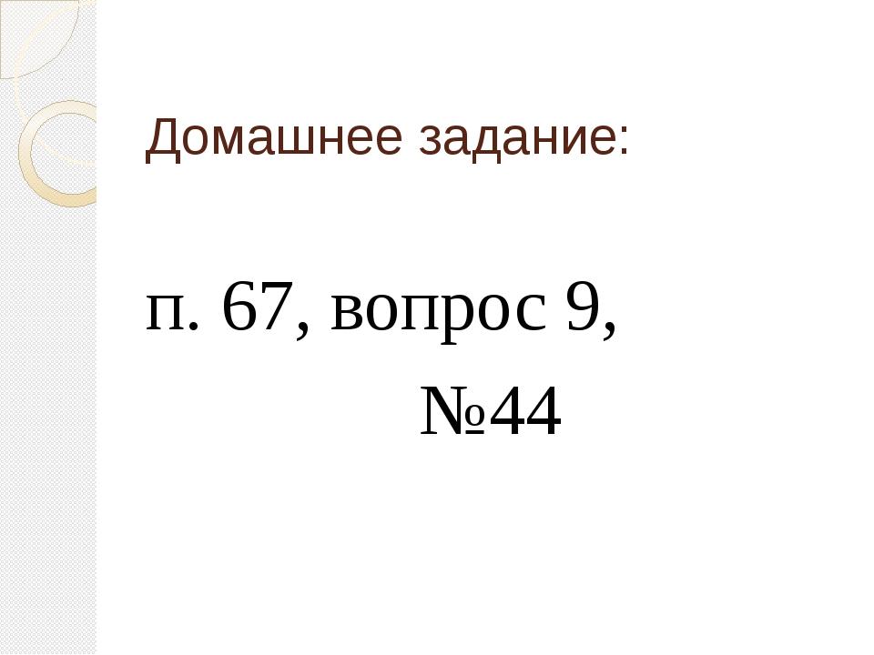 Домашнее задание: п. 67, вопрос 9, №44