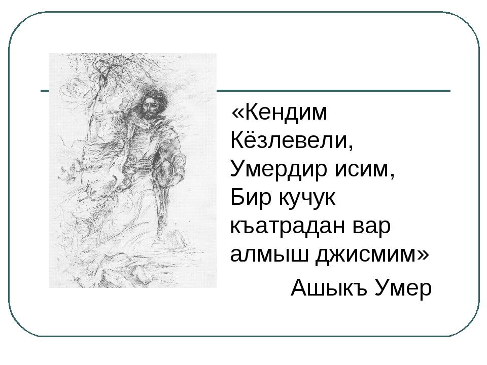 «Кендим Кёзлевели, Умердир исим, Бир кучук къатрадан вар алмыш джисмим» Ашык...