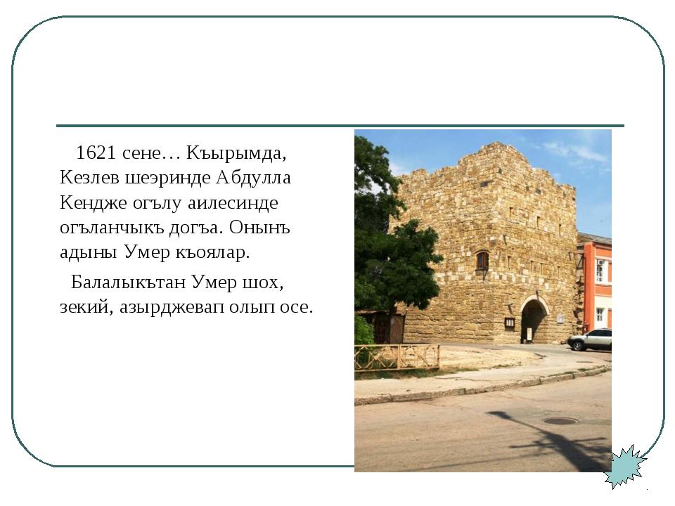 1621 сене… Къырымда, Кезлев шеэринде Абдулла Кендже огълу аилесинде огъланчы...