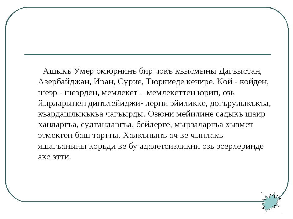 Ашыкъ Умер омюрнинъ бир чокъ къысмыны Дагъыстан, Азербайджан, Иран, Сурие, Т...